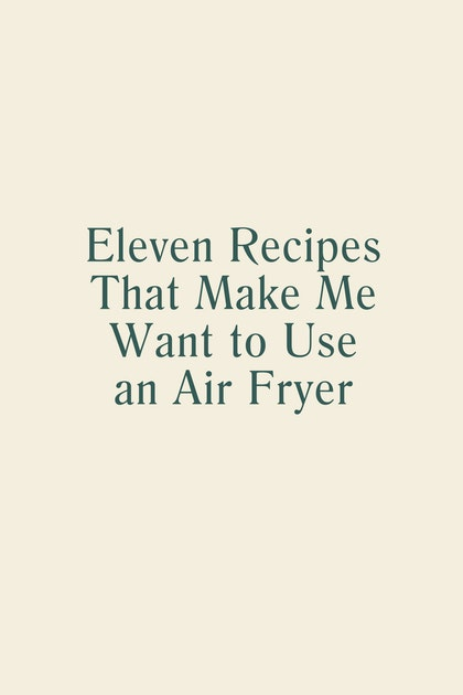 11 Recipes that Make Me Want to Use an Air Fryer